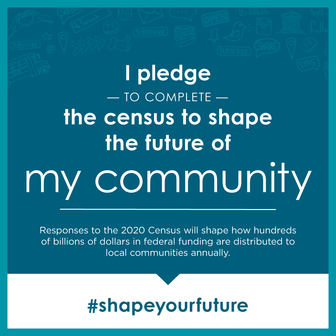 Pledge to complete the census. Responses shape how federal funding is distributed to lcoal communities annually. Click here for Census information.