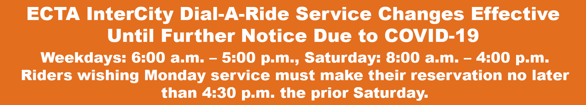 ECTA Service Changes Until Further Notice Due to COVID-19 Weekdays: 6:00 a.m. – 5:00 p.m., Saturday: 8:00 a.m. – 4:00 p.m. No Sunday Service, riders wishing Monday service must make their reservation no later than 4:30 p.m. the prior Saturday.