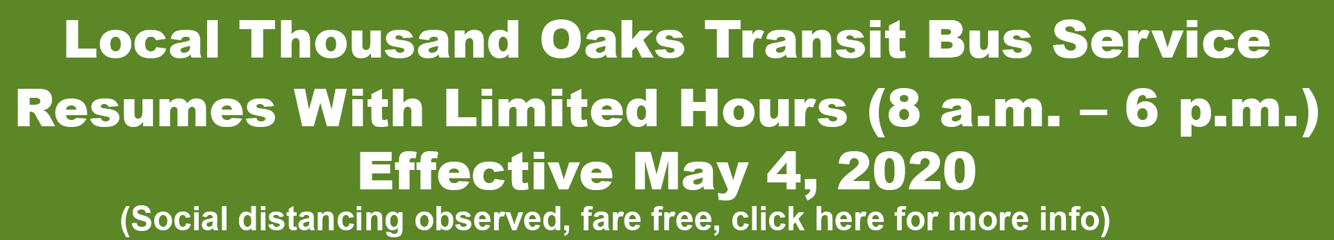 Local Thousand Oaks Transit Bus Service Resumes with Limited Hours (8:00 a.m. - 6:00 p.m.) Effective May 4, 2020. (Social distancing observed, free fares, click here for a PDF with more info).
