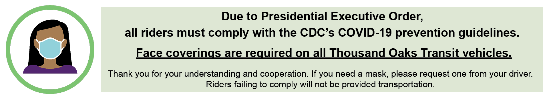 Due to Presidential Executive order, all riders must comply with CDC COVID-19 prevention guidelines. Face coverings are required on all TO Transit vehicles. A mask may be requested on board. Riders failing to comply will not be provided transportation.